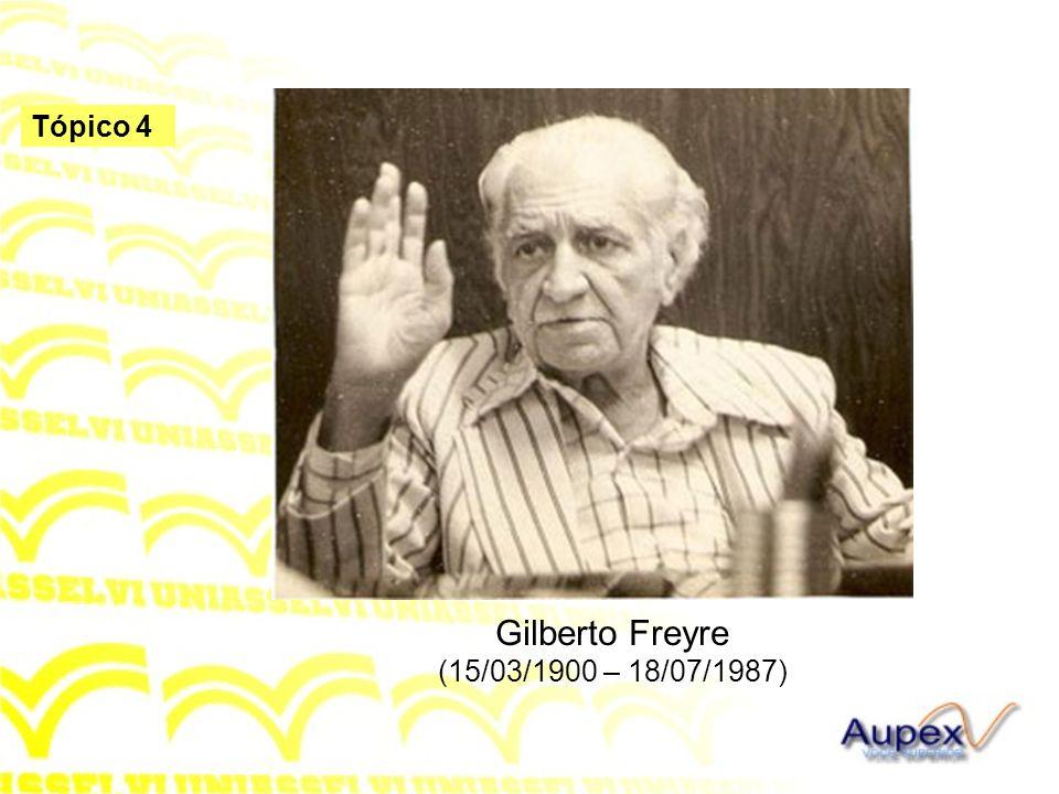 Tópico 4 Gilberto Freyre (15/03/1900 – 18/07/1987)