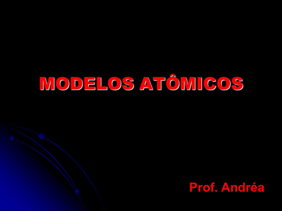 MODELOS ATÔMICOS Prof. Andréa