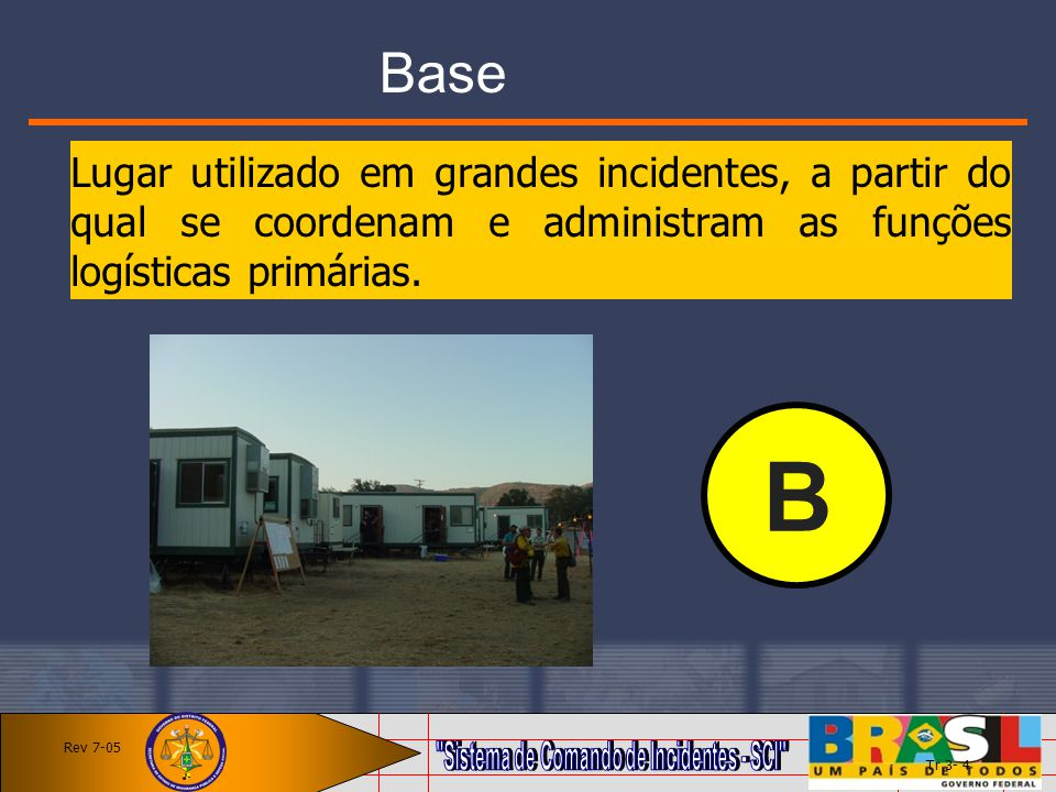 Base Lugar utilizado em grandes incidentes, a partir do qual se coordenam e administram as funções logísticas primárias.