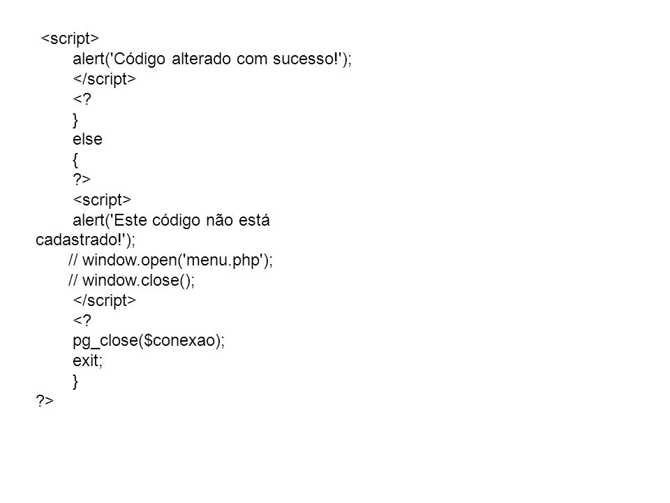 <script> alert( Código alterado com sucesso! ); </script> < } else. { > alert( Este código não está cadastrado! );