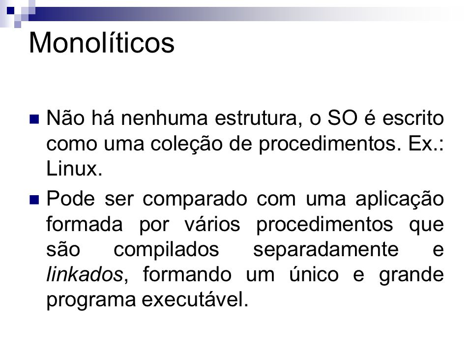 Monolíticos Não há nenhuma estrutura, o SO é escrito como uma coleção de procedimentos. Ex.: Linux.