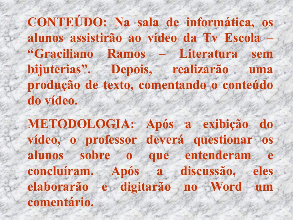 CONTEÚDO: Na sala de informática, os alunos assistirão ao vídeo da Tv Escola – Graciliano Ramos – Literatura sem bijuterias . Depois, realizarão uma produção de texto, comentando o conteúdo do vídeo.