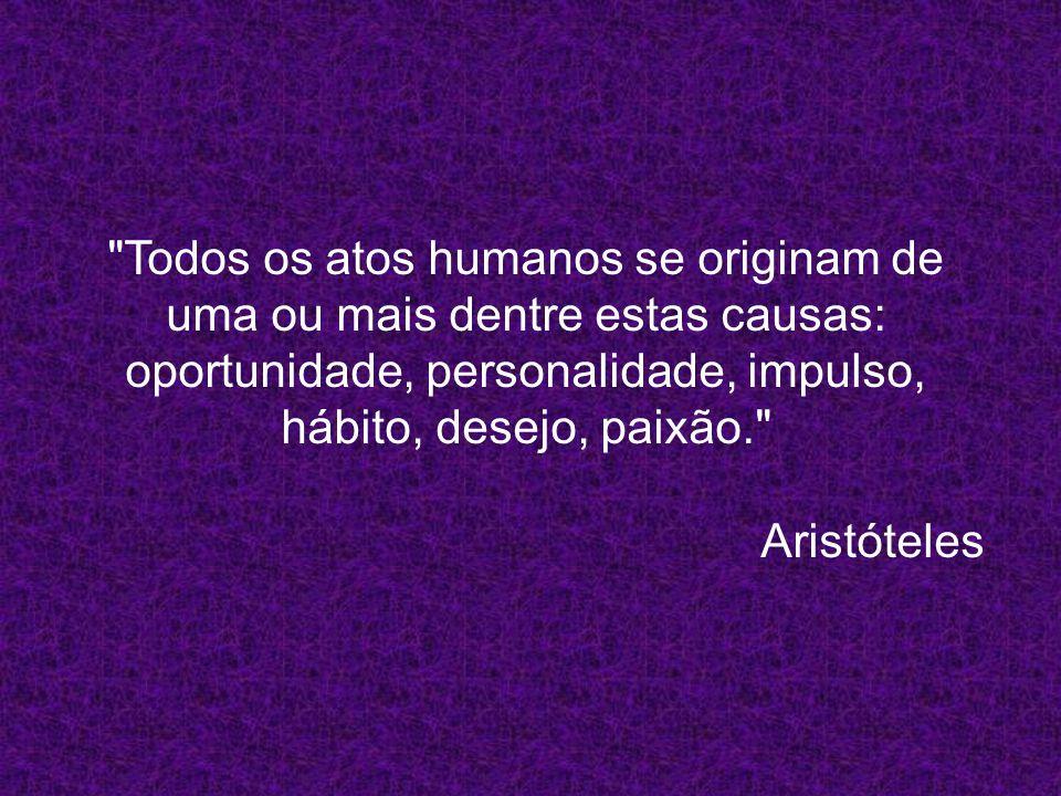 Todos os atos humanos se originam de uma ou mais dentre estas causas: oportunidade, personalidade, impulso, hábito, desejo, paixão.