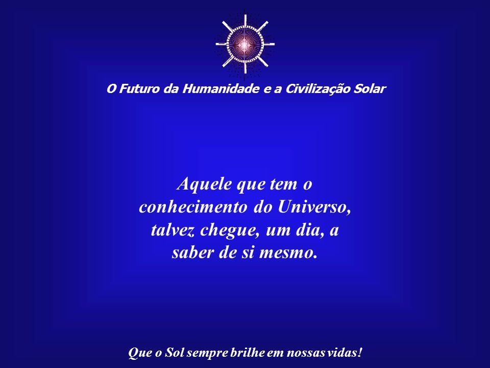☼ Aquele que tem o conhecimento do Universo, talvez chegue, um dia, a