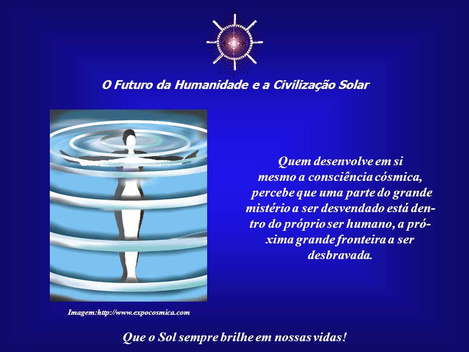 ☼ Quem desenvolve em si mesmo a consciência cósmica,
