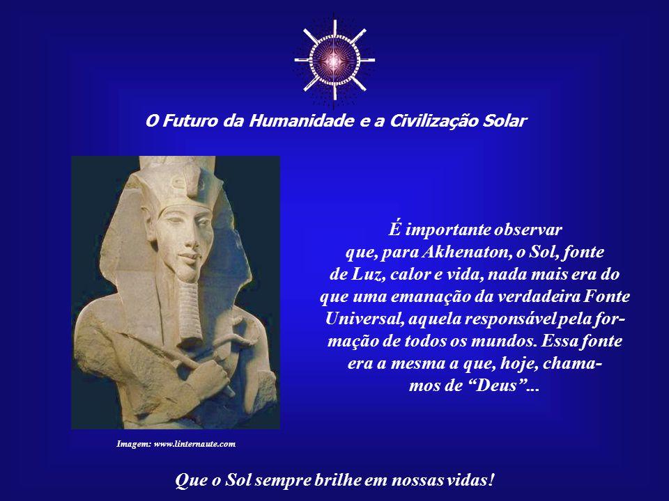 ☼ É importante observar que, para Akhenaton, o Sol, fonte