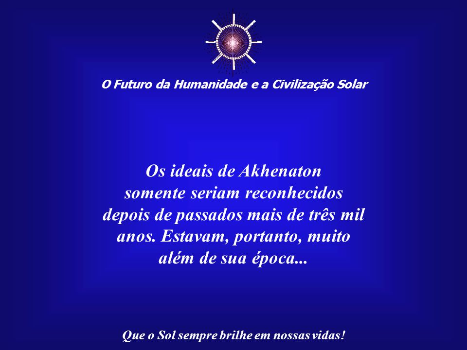 ☼ Os ideais de Akhenaton somente seriam reconhecidos