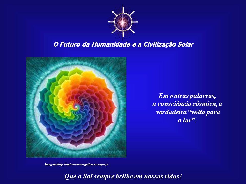 ☼ Em outras palavras, a consciência cósmica, a verdadeira volta para