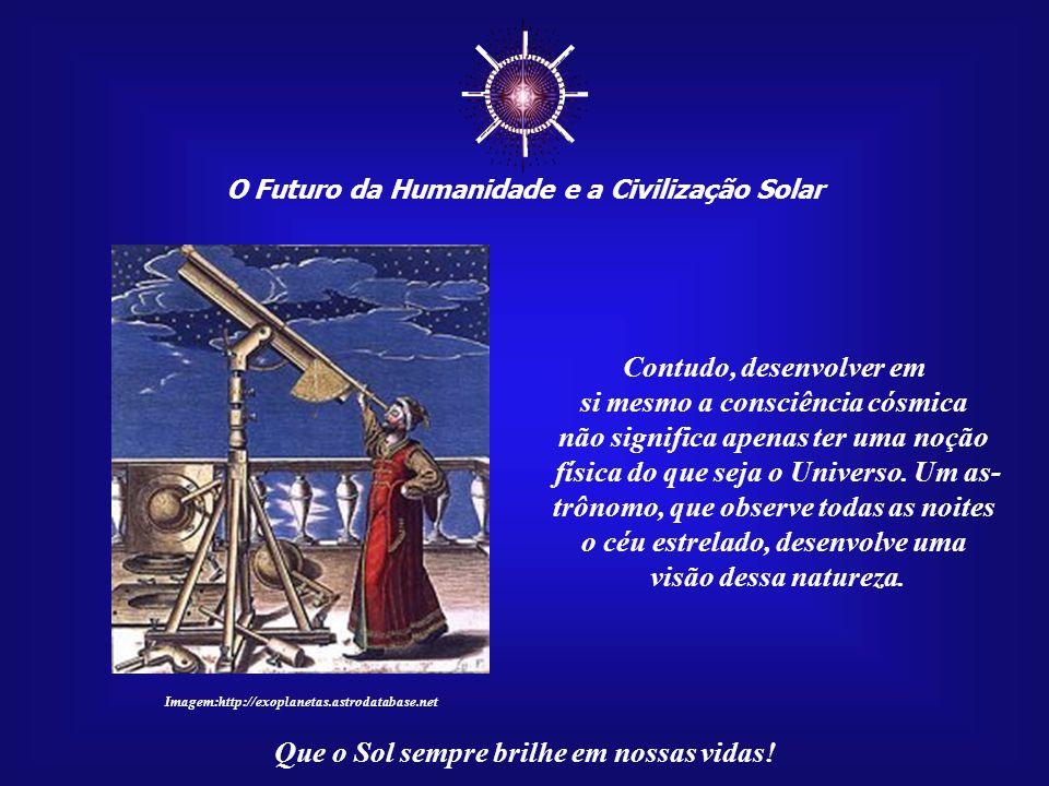 ☼ Contudo, desenvolver em si mesmo a consciência cósmica