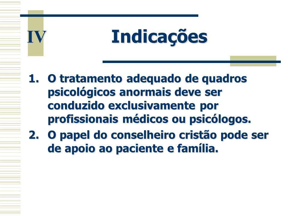 Indicações IV. O tratamento adequado de quadros psicológicos anormais deve ser conduzido exclusivamente por profissionais médicos ou psicólogos.
