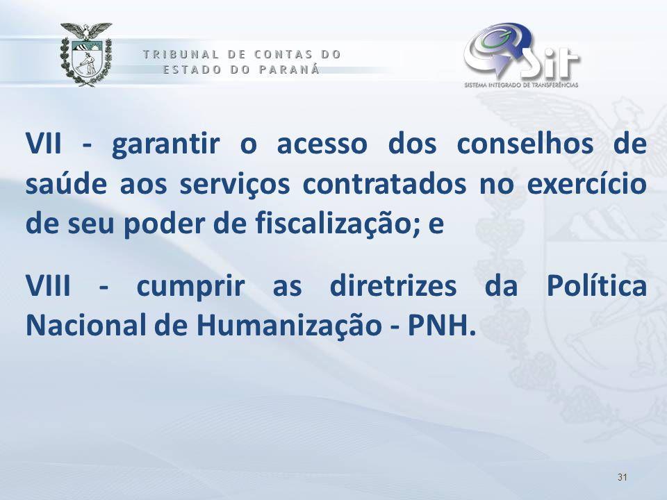 VII - garantir o acesso dos conselhos de saúde aos serviços contratados no exercício de seu poder de fiscalização; e VIII - cumprir as diretrizes da Política Nacional de Humanização - PNH.