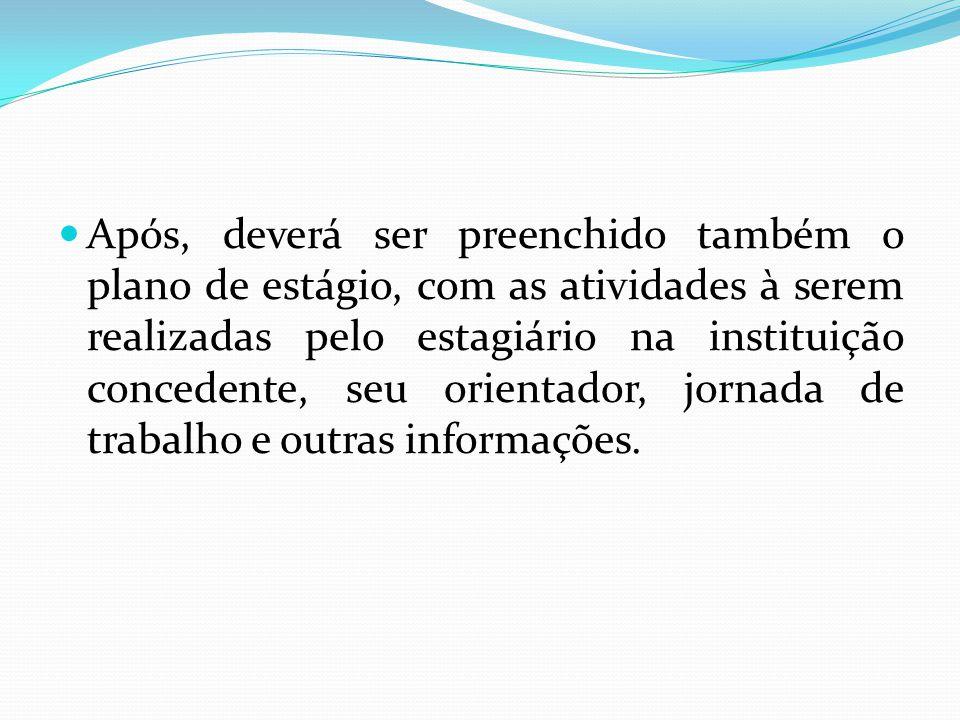 Após, deverá ser preenchido também o plano de estágio, com as atividades à serem realizadas pelo estagiário na instituição concedente, seu orientador, jornada de trabalho e outras informações.