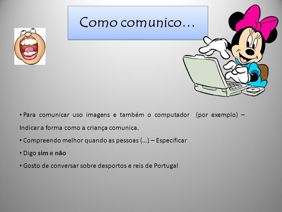 Como comunico… Para comunicar uso imagens e também o computador (por exemplo) – Indicar a forma como a criança comunica.