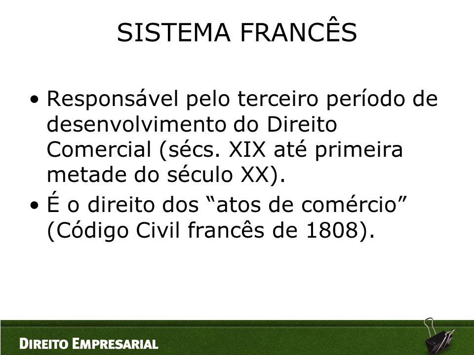 SISTEMA FRANCÊS Responsável pelo terceiro período de desenvolvimento do Direito Comercial (sécs. XIX até primeira metade do século XX).