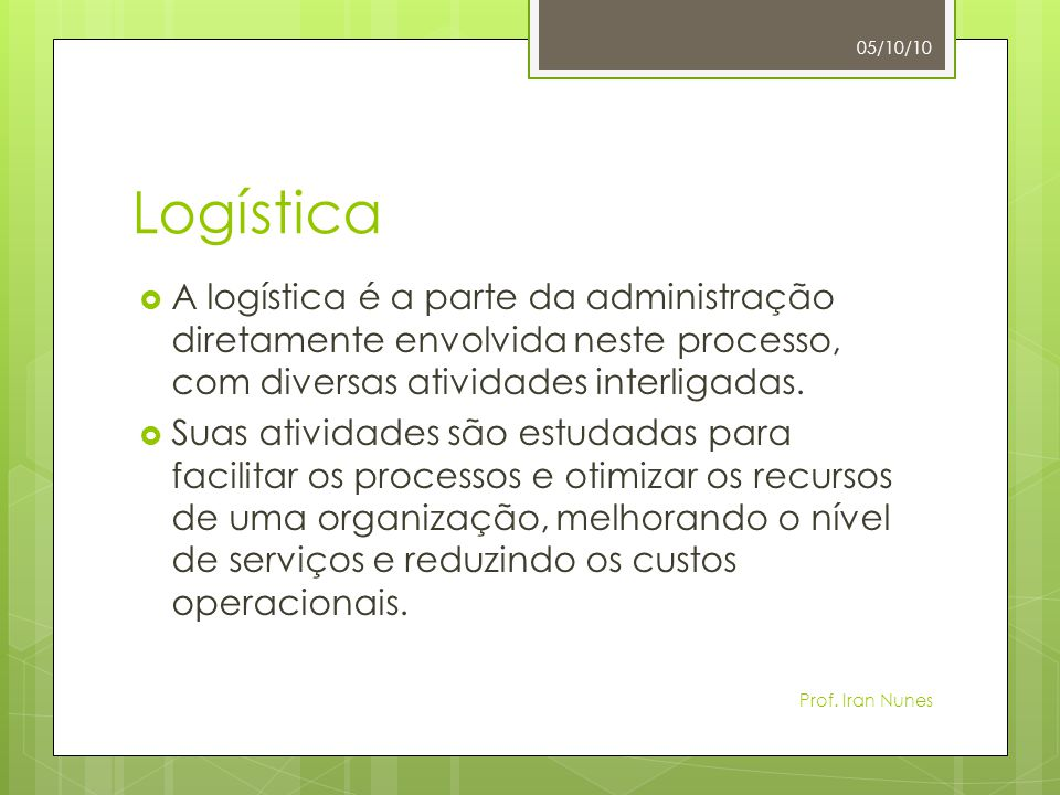 05/10/10 Logística. A logística é a parte da administração diretamente envolvida neste processo, com diversas atividades interligadas.