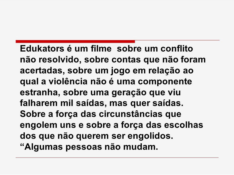 Edukators é um filme sobre um conflito não resolvido, sobre contas que não foram acertadas, sobre um jogo em relação ao qual a violência não é uma componente estranha, sobre uma geração que viu falharem mil saídas, mas quer saídas.
