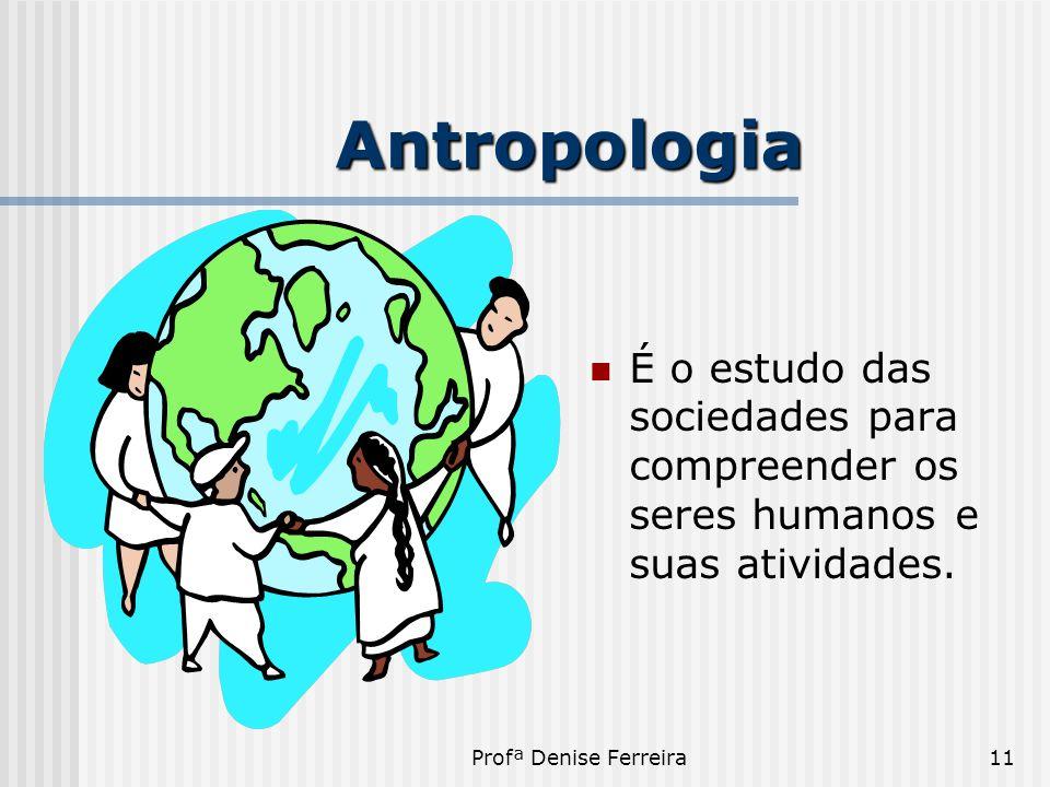Antropologia É o estudo das sociedades para compreender os seres humanos e suas atividades.