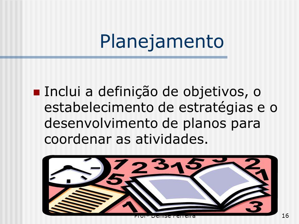 Planejamento Inclui a definição de objetivos, o estabelecimento de estratégias e o desenvolvimento de planos para coordenar as atividades.