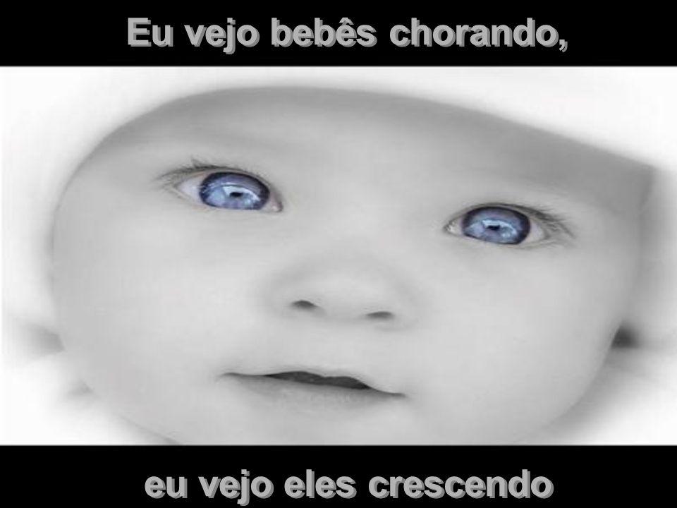 Eu vejo bebês chorando, eu vejo eles crescendo