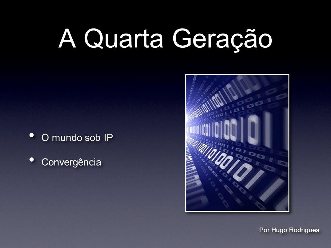 A Quarta Geração O mundo sob IP Convergência Por Hugo Rodrigues
