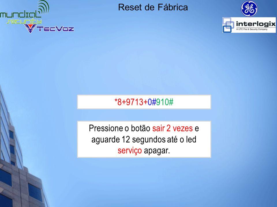 Reset de Fábrica *8+9713+0#910# Pressione o botão sair 2 vezes e aguarde 12 segundos até o led serviço apagar.
