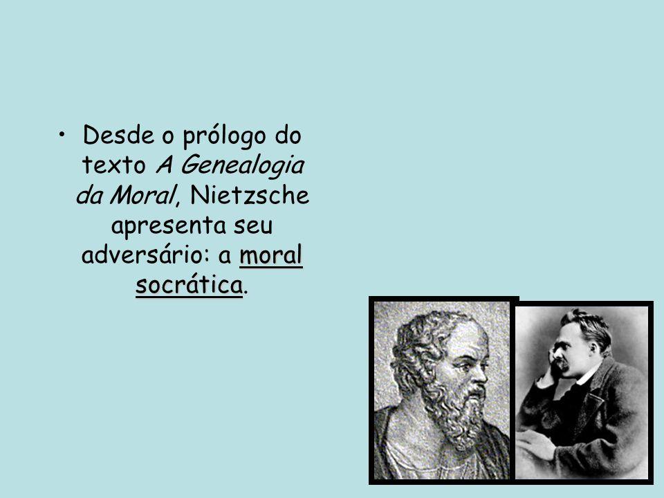 Desde o prólogo do texto A Genealogia da Moral, Nietzsche apresenta seu adversário: a moral socrática.