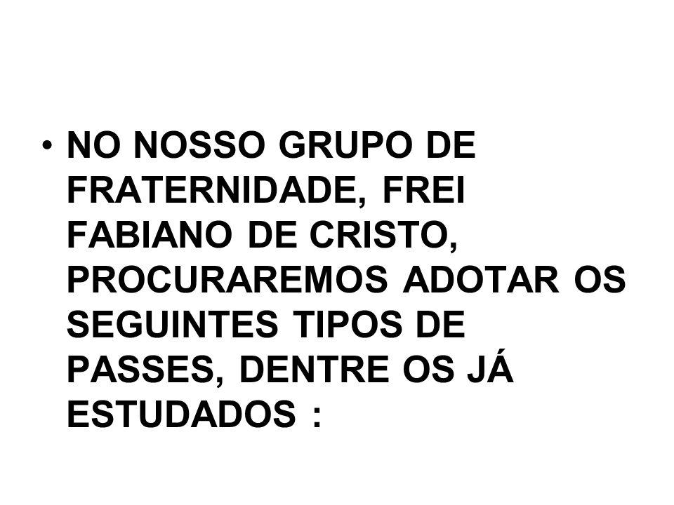 NO NOSSO GRUPO DE FRATERNIDADE, FREI FABIANO DE CRISTO, PROCURAREMOS ADOTAR OS SEGUINTES TIPOS DE PASSES, DENTRE OS JÁ ESTUDADOS :
