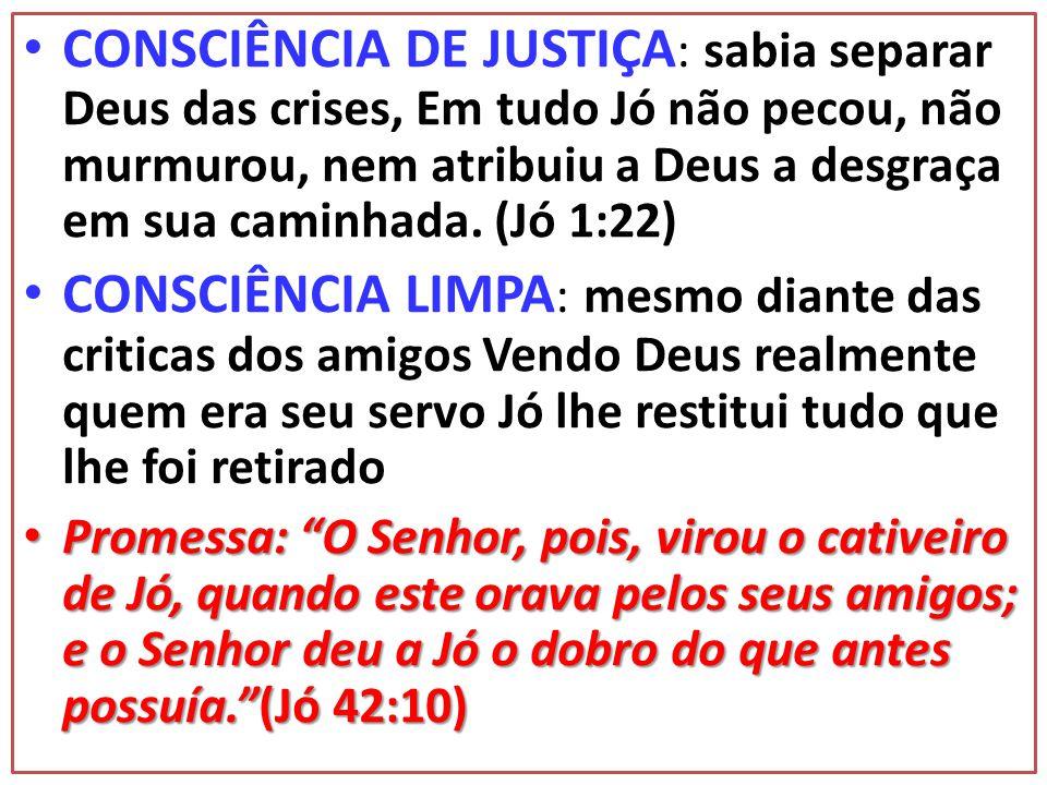 CONSCIÊNCIA DE JUSTIÇA: sabia separar Deus das crises, Em tudo Jó não pecou, não murmurou, nem atribuiu a Deus a desgraça em sua caminhada. (Jó 1:22)