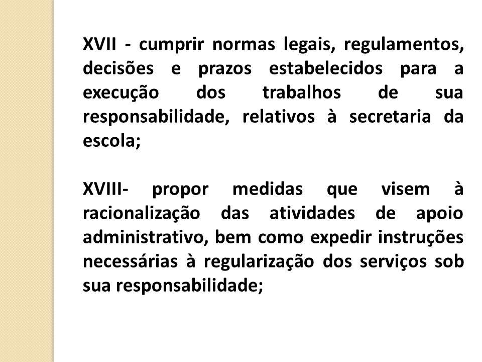 XVII - cumprir normas legais, regulamentos, decisões e prazos estabelecidos para a execução dos trabalhos de sua responsabilidade, relativos à secretaria da escola;