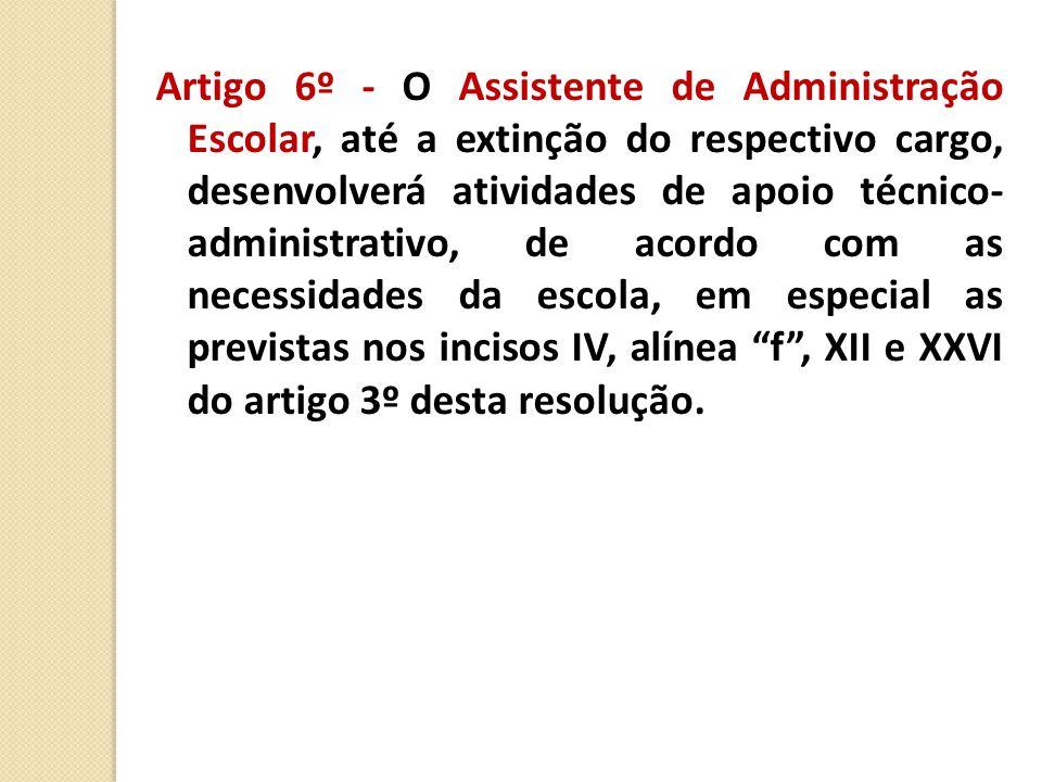 Artigo 6º - O Assistente de Administração Escolar, até a extinção do respectivo cargo, desenvolverá atividades de apoio técnico- administrativo, de acordo com as necessidades da escola, em especial as previstas nos incisos IV, alínea f , XII e XXVI do artigo 3º desta resolução.