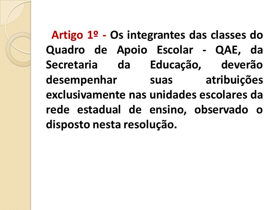 Artigo 1º - Os integrantes das classes do Quadro de Apoio Escolar - QAE, da Secretaria da Educação, deverão desempenhar suas atribuições exclusivamente nas unidades escolares da rede estadual de ensino, observado o disposto nesta resolução.