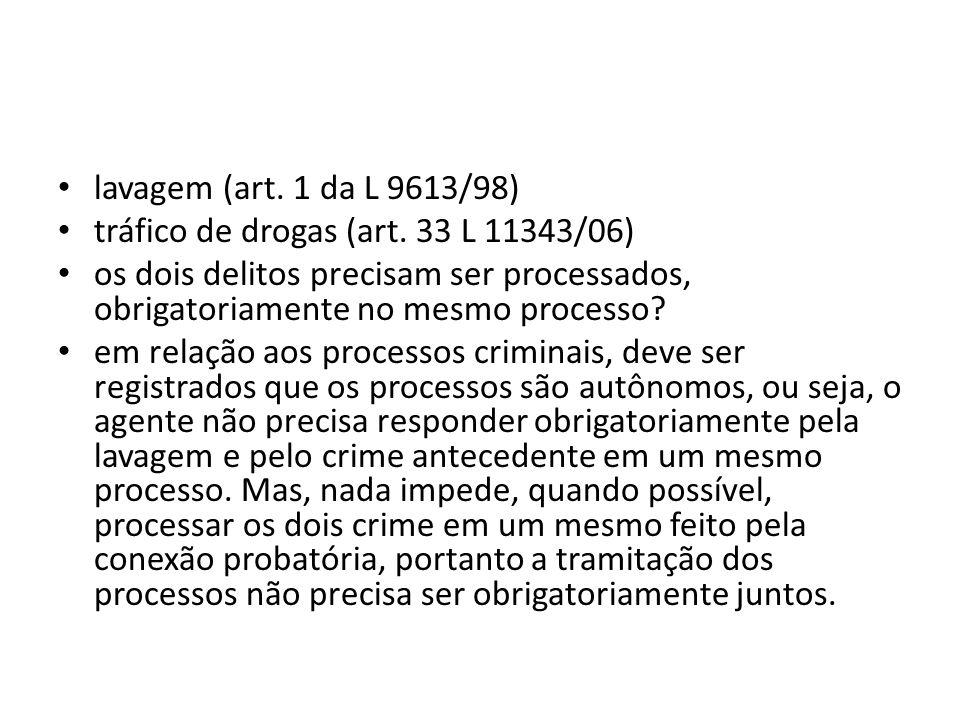 lavagem (art. 1 da L 9613/98) tráfico de drogas (art. 33 L 11343/06) os dois delitos precisam ser processados, obrigatoriamente no mesmo processo