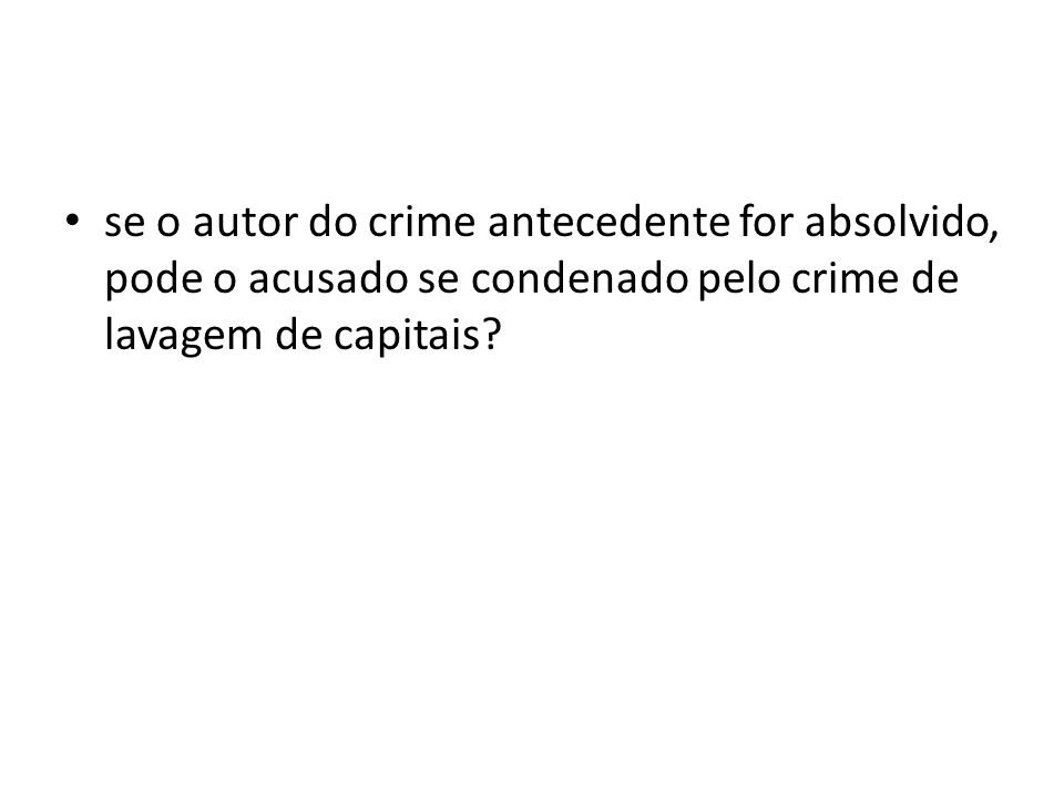 se o autor do crime antecedente for absolvido, pode o acusado se condenado pelo crime de lavagem de capitais