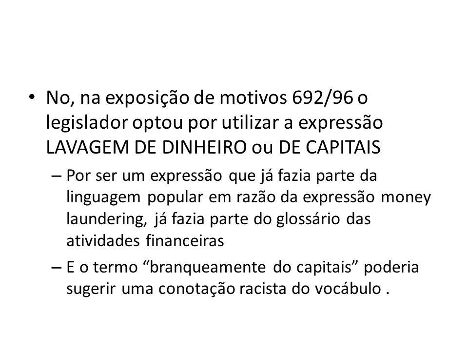 No, na exposição de motivos 692/96 o legislador optou por utilizar a expressão LAVAGEM DE DINHEIRO ou DE CAPITAIS
