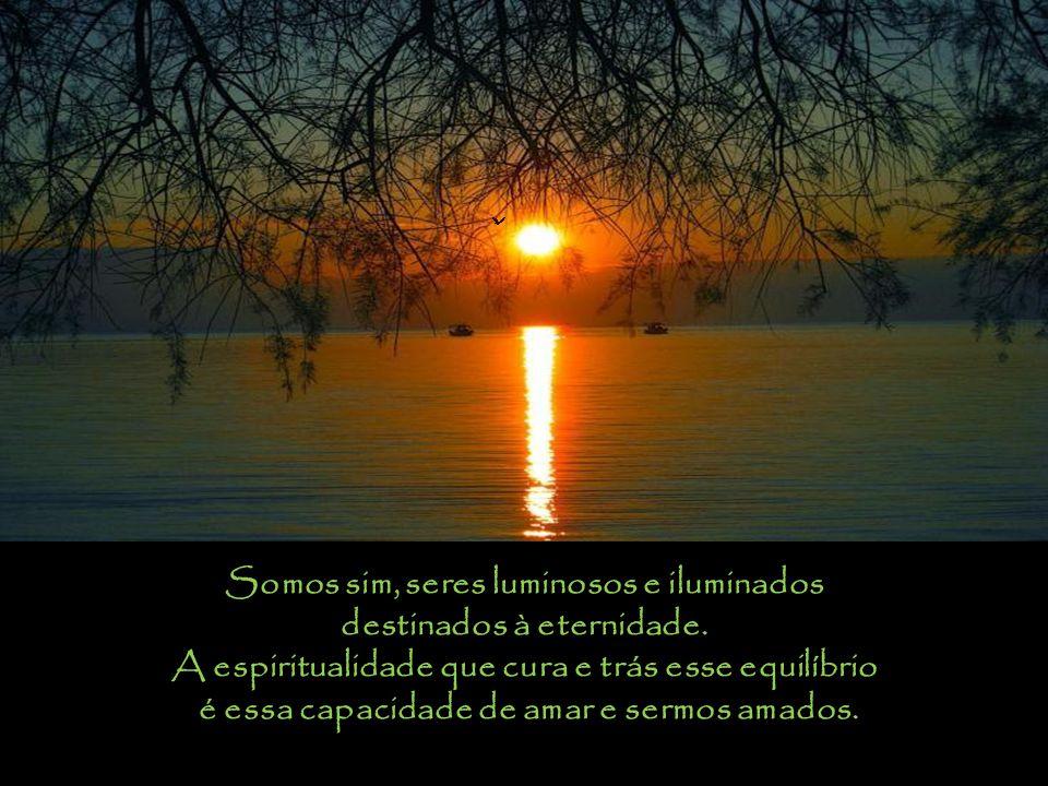 Somos sim, seres luminosos e iluminados destinados à eternidade.