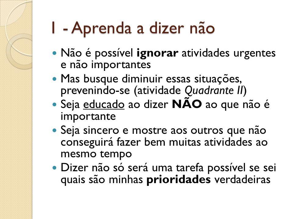 1 - Aprenda a dizer não Não é possível ignorar atividades urgentes e não importantes.
