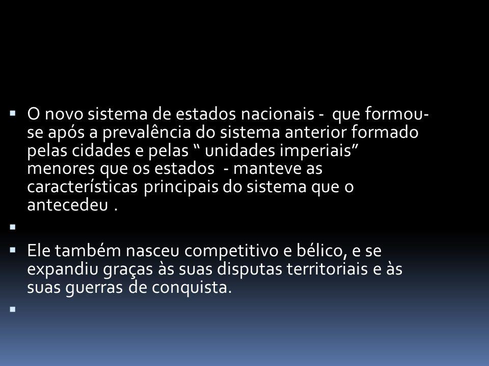 O novo sistema de estados nacionais - que formou- se após a prevalência do sistema anterior formado pelas cidades e pelas unidades imperiais menores que os estados - manteve as características principais do sistema que o antecedeu .