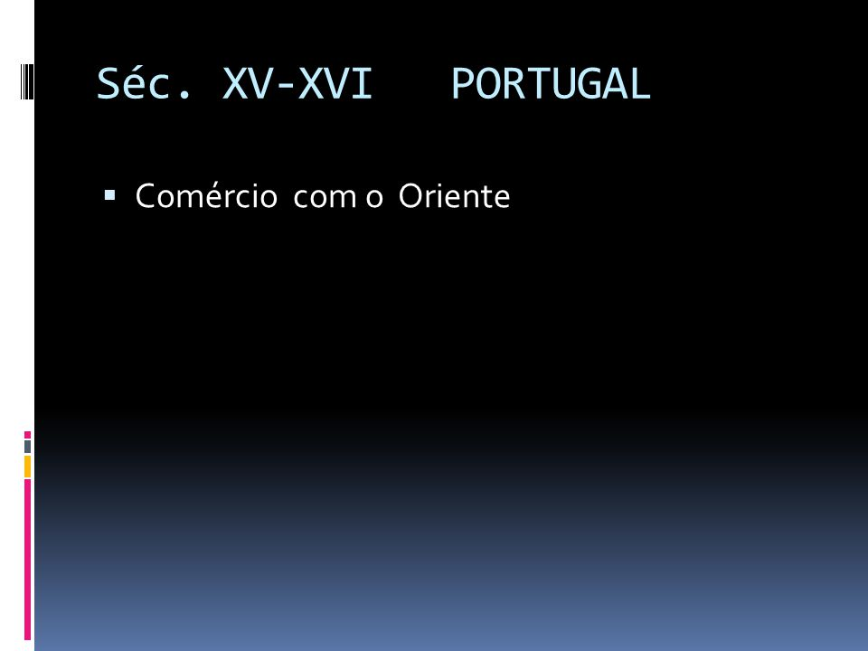 Séc. XV-XVI PORTUGAL Comércio com o Oriente