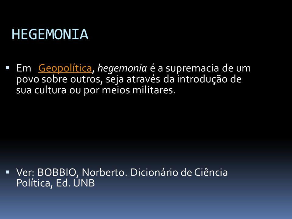 HEGEMONIA Em Geopolítica, hegemonia é a supremacia de um povo sobre outros, seja através da introdução de sua cultura ou por meios militares.