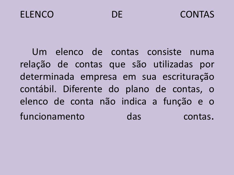 ELENCO DE CONTAS Um elenco de contas consiste numa relação de contas que são utilizadas por determinada empresa em sua escrituração contábil.