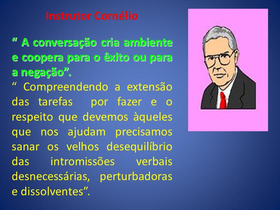 Instrutor Cornélio A conversação cria ambiente e coopera para o êxito ou para a negação .