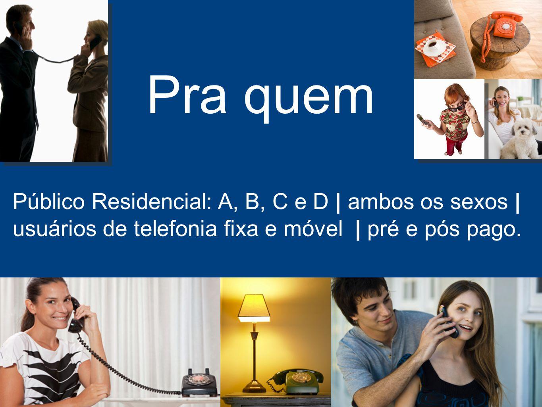 Pra quem Público Residencial: A, B, C e D | ambos os sexos | usuários de telefonia fixa e móvel | pré e pós pago.