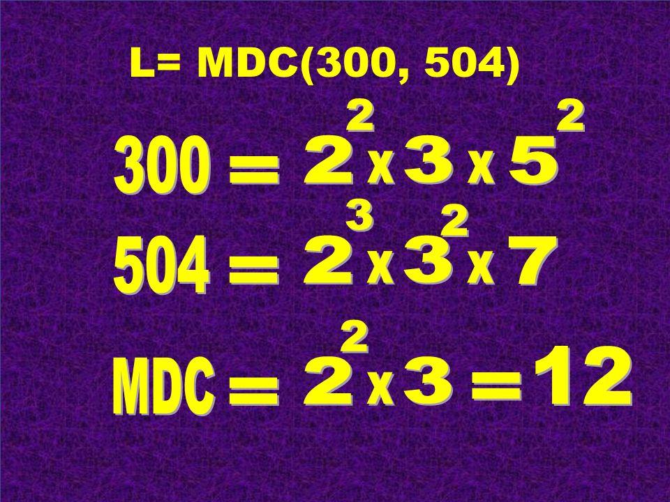 L= MDC(300, 504) 2 2 300 2 3 5 x x = 3 2 504 2 3 7 x x = 2 12 MDC 2 3 x = =