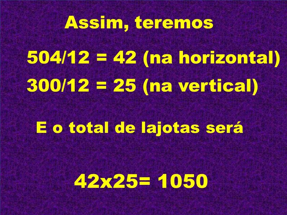 42x25= 1050 Assim, teremos 504/12 = 42 (na horizontal)