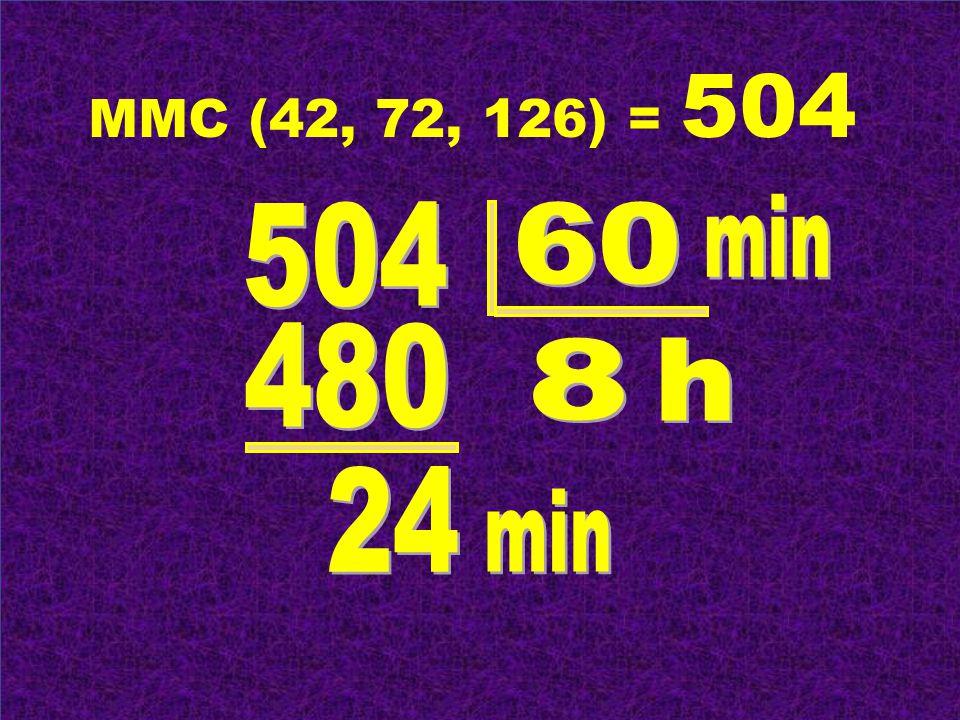 MMC (42, 72, 126) = 504 min 504 60 480 8 h 24 min