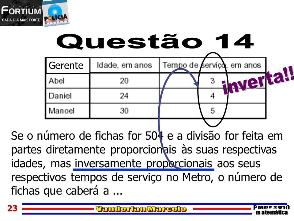Questão 14 Gerente. inverta!! Se o número de fichas for 504 e a divisão for feita em. partes diretamente proporcionais às suas respectivas.