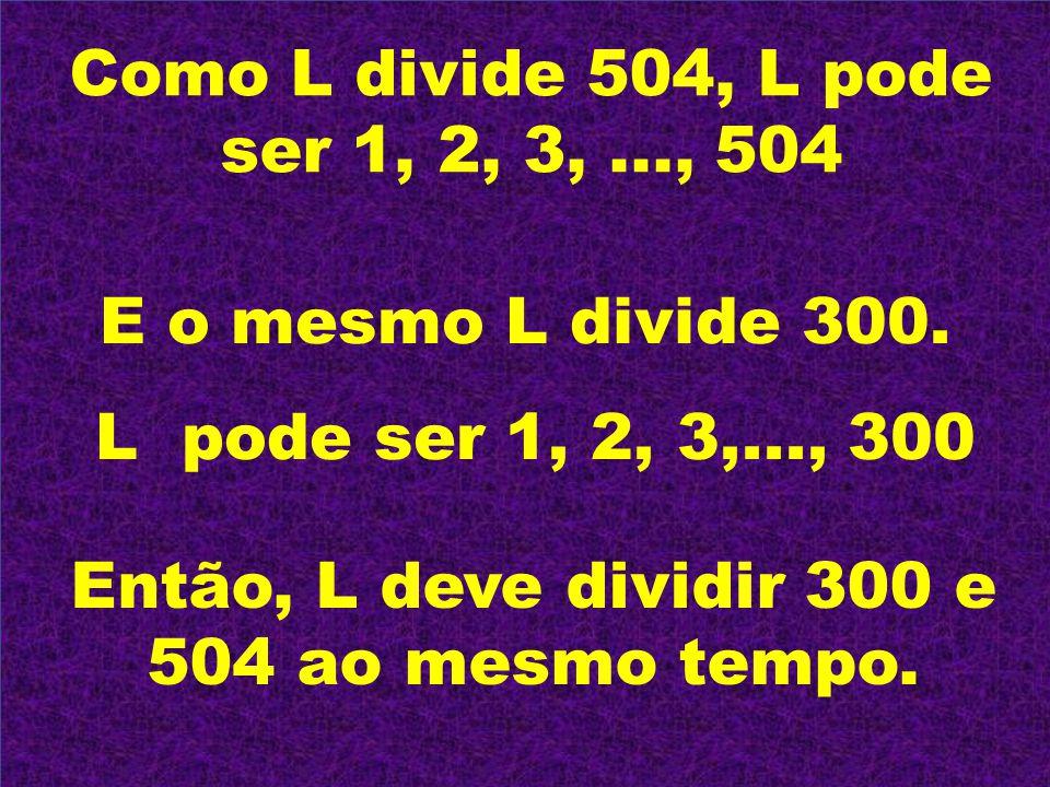 Então, L deve dividir 300 e 504 ao mesmo tempo.