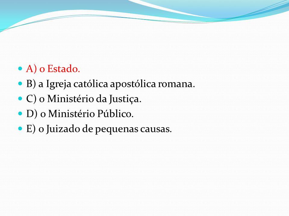 A) o Estado. B) a Igreja católica apostólica romana. C) o Ministério da Justiça. D) o Ministério Público.