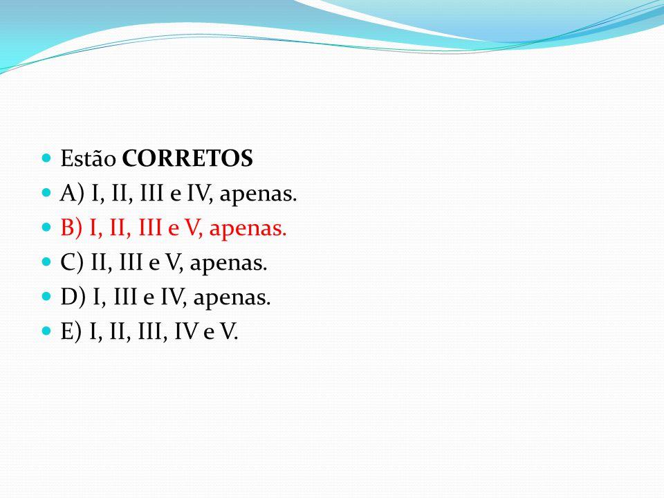 Estão CORRETOS A) I, II, III e IV, apenas. B) I, II, III e V, apenas. C) II, III e V, apenas. D) I, III e IV, apenas.