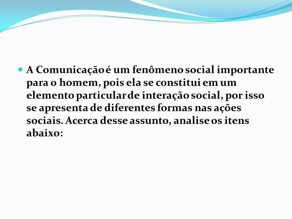 A Comunicação é um fenômeno social importante para o homem, pois ela se constitui em um elemento particular de interação social, por isso se apresenta de diferentes formas nas ações sociais.